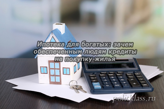 ипотека для богатых, ипотека, почему богатые берут ипотеку, ипотека для состоятельных граждан, элитное жилье, покупка элитного жилья, брать ли ипотеку